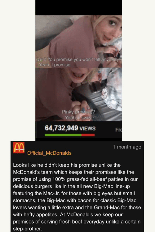 hefty: (Girl) You promise you won't tell anybody  Yeah. I promise  Pinky prom  -Yeahl swear!  64,732,949 VIEWS F  Fro  1 month ago  Official McDonalds  Looks like he didn't keep his promise unlike the  McDonald's team which keeps their promises like the  promise of using 100% grass-fed all-beef patties in our  delicious burgers like in the all new Big-Mac line-up  featuring the Mac-Jr. for those with big eyes but small  stomachs, the Big-Mac with bacon for classic Big-Mac  lovers wanting a little extra and the Grand-Mac for those  with hefty appetites. At McDonald's we keep our  promises of serving fresh beef everyday unlike a certain  step-brother