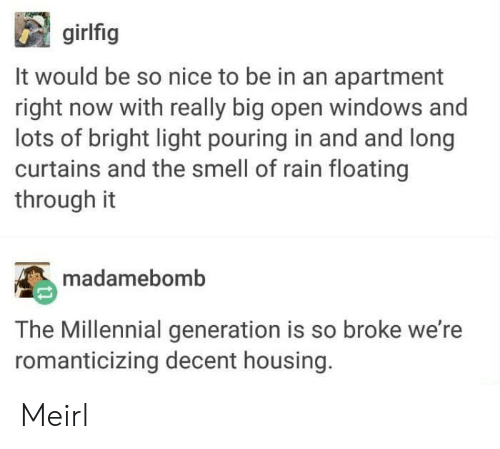 Smell, Windows, and Curtains: girlfig  It would be so nice to be in an apartment  right now with really big open windows and  lots of bright light pouring in and and long  curtains and the smell of rain floating  through it  madamebomb  The Millennial generation is so broke we're  romanticizing decent housing. Meirl