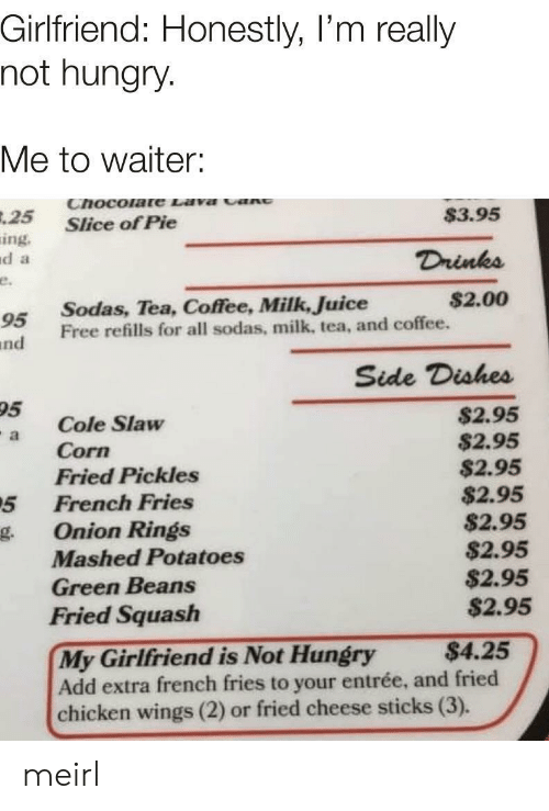 Hungry, Juice, and Chicken: Girlfriend: Honestly, I'm really  not hungry.  Me to waiter:  Chocolate Lava cant  $3.95  .25  Slice of Pie  ing.  d a  Drinks  e.  $2.00  Sodas, Tea, Coffee, Milk, Juice  Free refills for all sodas, milk, tea, and coffee.  95  nd  Side Dishes  95  $2.95  $2.95  $2.95  $2.95  $2.95  $2.95  $2.95  $2.95  Cole Slaw  Corn  Fried Pickles  French Fries  a  5  Onion Rings  g.  Mashed Potatoes  Green Beans  Fried Squash  My Girlfriend is Not Hungry  Add extra french fries to your entrée, and fried  chicken wings (2) or fried cheese sticks (3).  $4.25 meirl