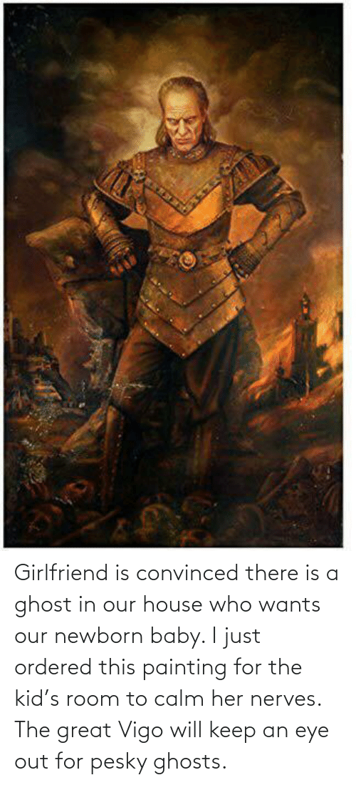 The Great: Girlfriend is convinced there is a ghost in our house who wants our newborn baby. I just ordered this painting for the kid's room to calm her nerves. The great Vigo will keep an eye out for pesky ghosts.