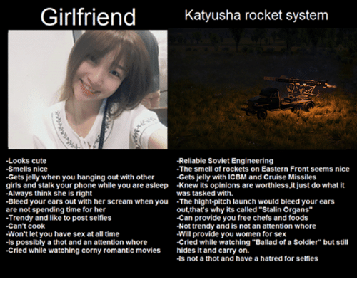 """Soviet Engineering: Girlfriend  Katyusha rocket system  -Looks cute  -Reliable Soviet Engineering  -Smells nice  -The smell of rockets on Eastern Front seems nice  -Gets jelly when you hanging out with other  Gets jelly with ICBM and Cruise Missiles  girls and stalk your phone while you are asleep -knew its opinions are worthless,it just do what it  -Always think she is right  was tasked with.  -Bleed your ears out with her scream when you  The hight-pitch launch would bleed your ears  are not spending time for her  out, that's why its called""""Stalin Organs""""  -Can provide you free chefs and foods  -Trendy and like to post selfies  -Can't cook  -Not trendy and is not an attention whore  Won't let you have sex at all time  Will provide you women for sex  .ls possibly a thot and an attention whore  -Cried while watching """"Ballad of a Soldier"""" but still  -Cried while watching corny romantic movies hides it and carry on.  -ls not a thot and have a hatred for selfies"""