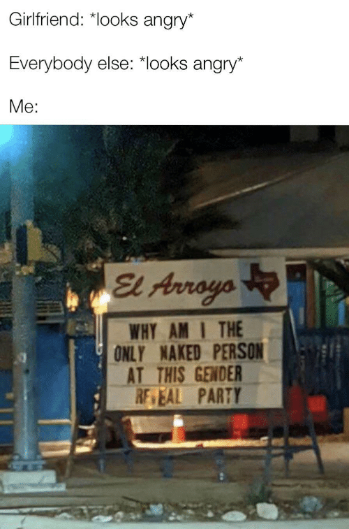 Angry: Girlfriend: *looks angry*  Everybody else: *looks angry*  Me:  El Arroyo  WHY AM I THE  ONLY NAKED PERSON  AT THIS GENDER  RE EAL PARTY  ULL