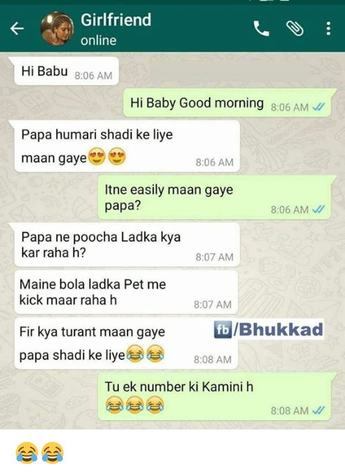 babu: Girlfriend  online  Hi Babu 8:06 AM  Hi Baby Good morning 8:06 AM  Papa humari shadi ke liye  maan gaye  8:06 AM  Itne easily maan gaye  papa?  8:06 AM  Papa ne poocha Ladka kya  kar raha h?  8:07 AM  Maine bola ladka Pet me  kick maar raha h  8:07 AM  b/Bhukkad  Fir kya turant maan gaye  papa shadi ke liye@@  8:08 AM  Tu ek number ki Kamini h  8:08 AM、// 😂😂