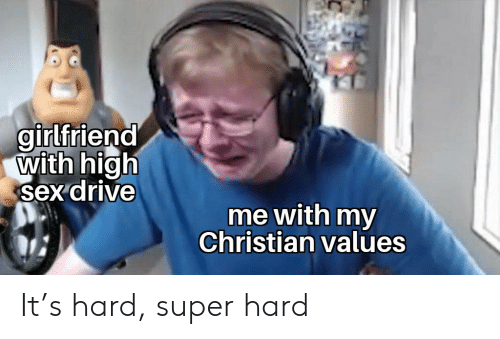 Sex, Drive, and Girlfriend: girlfriend  with high  sex drive  me with my  Christian values It's hard, super hard