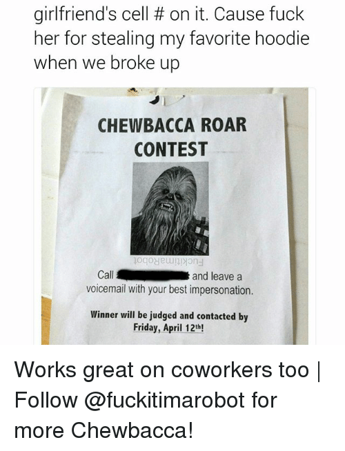 Chewbacca, Friday, and Best: girlfriend's cell on it. Cause fuck  her for stealing my favorite hoodie  when we broke up  CHEWBACCA ROAR  CONTEST  Cal  and leave a  voicemail with your best impersonation.  Winner will be judged and contacted by  Friday, April 12th! Works great on coworkers too   Follow @fuckitimarobot for more Chewbacca!