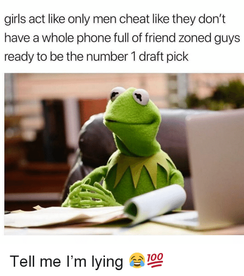 Friend Zoned: girls act like only men cheat like they don't  have a whole phone full of friend zoned guys  ready to be the number 1 draft pick Tell me I'm lying 😂💯