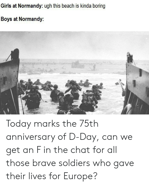 Girls, Soldiers, and Beach: Girls at Normandy: ugh this beach is kinda boring  Boys at Normandy Today marks the 75th anniversary of D-Day, can we get an F in the chat for all those brave soldiers who gave their lives for Europe?