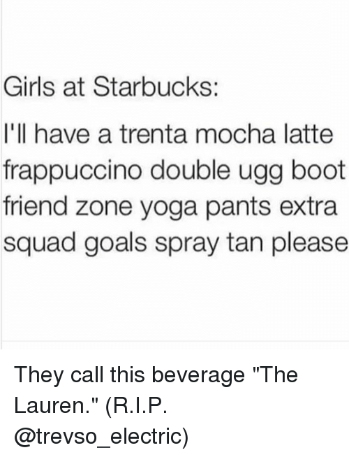 "spray tan: Girls at Starbucks  I'll have a trenta mocha latte  frappuccino double ugg boot  friend zone yoga pants extra  squad goals spray tan please They call this beverage ""The Lauren."" (R.I.P. @trevso_electric)"