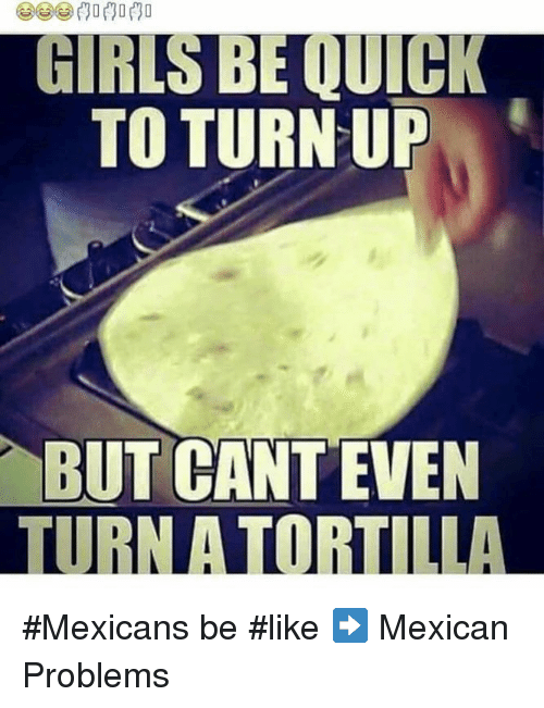 Mexican Be Like: GIRLS BE QUICK  TO TURN UP  BUT CANT EVEN  TURN A TORTILLA #Mexicans be #like ➡ Mexican Problems