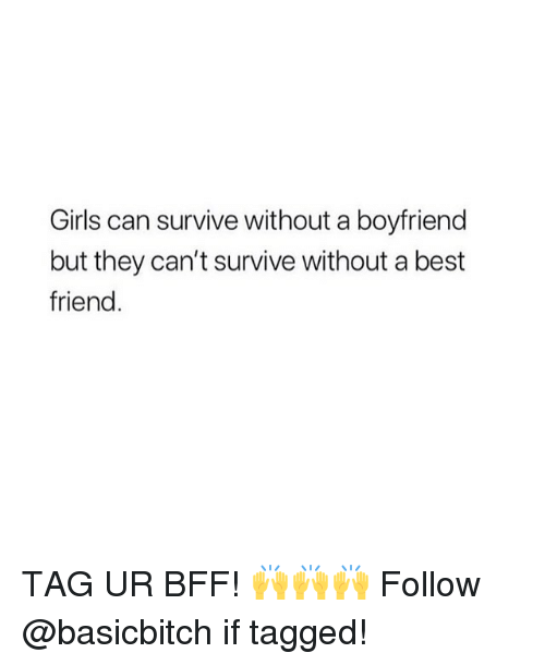 Best Friend, Girls, and Best: Girls can survive without a boyfriend  but they can't survive without a best  friend TAG UR BFF! 🙌🙌🙌 Follow @basicbitch if tagged!