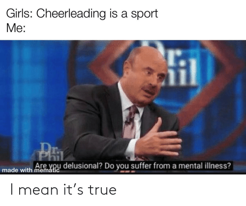 You Suffer: Girls: Cheerleading is a sport  Me:  PEL  Are you delusional? Do you suffer from a mental illness?  made with mematic I mean it's true