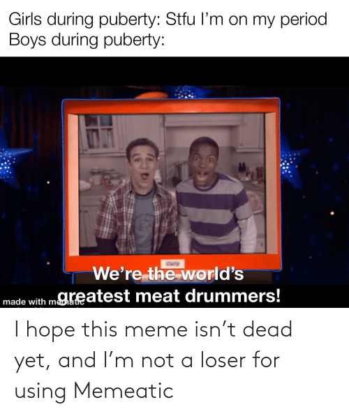 carly: Girls during puberty: Stfu l'm on my period  Boys during puberty:  Carly  We're the world's  made with mKeatest meat drummers! I hope this meme isn't dead yet, and I'm not a loser for using Memeatic