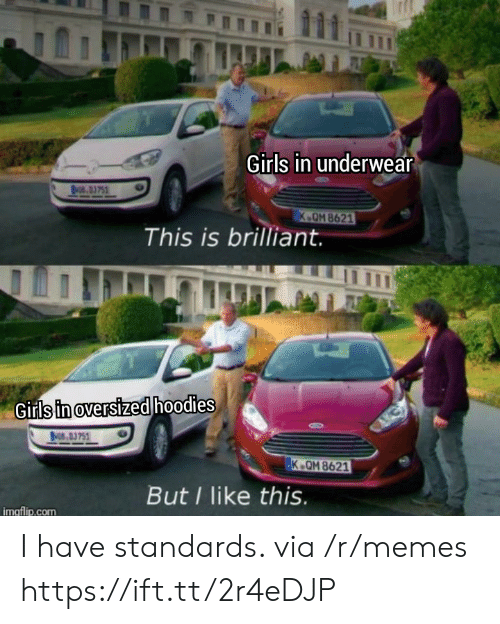 Standards: Girls in underwear  NO.3751  K.OM 8621  This is brilliant.  Girls in oversized hoodies  BMCS 03751  K.QM 8621  But I like this.  imgflip.com I have standards. via /r/memes https://ift.tt/2r4eDJP