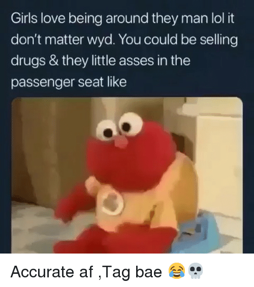 Af, Bae, and Drugs: Girls love being around they man lol it  don't matter wyd. You could be selling  drugs & they little asses in the  passenger seat like Accurate af ,Tag bae 😂💀