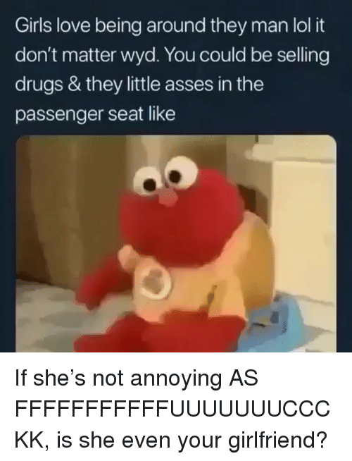 Drugs, Girls, and Lol: Girls love being around they man lol it  don't matter wyd. You could be selling  drugs & they little asses in the  passenger seat like If she's not annoying AS FFFFFFFFFFFUUUUUUUCCCKK, is she even your girlfriend?