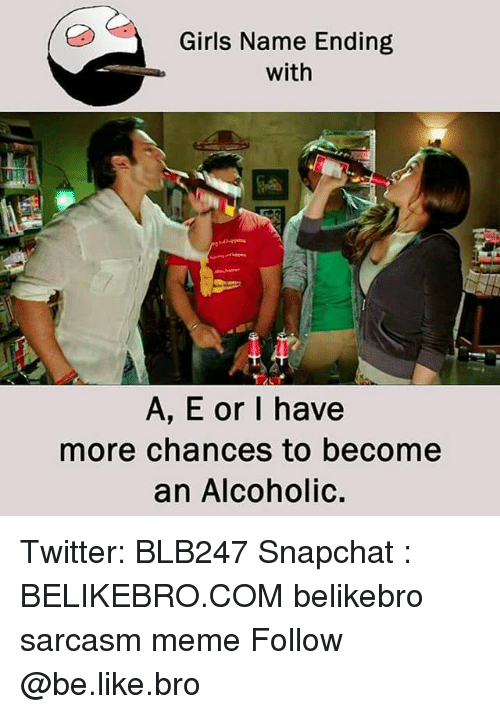 Be Like, Girls, and Meme: Girls Name Ending  with  A, E or I have  more chances to become  an Alcoholic. Twitter: BLB247 Snapchat : BELIKEBRO.COM belikebro sarcasm meme Follow @be.like.bro