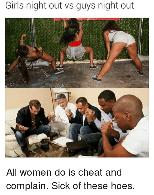 Complainer: Girls night out vs guys night out All women do is cheat and complain. Sick of these hoes.