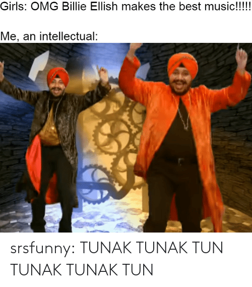 Girls, Music, and Omg: Girls: OMG Billie Ellish makes the best music!!!!  Me, an intellectual: srsfunny:  TUNAK TUNAK TUN TUNAK TUNAK TUN