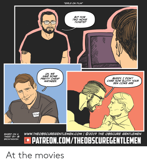"""cows: """"GIRLS ON FILM""""  $27 FOR  TWO MOVIE  TICKETS?  UH, WE  HAVE SOME  PRETTY CHEAP  MATINEES  BUDDY I DON'T  CARE HOW SLUTTY YOUR  SEA COWS ARE  TRAV  wwW.THEOBSCUREGENTLEMEN.COM 
