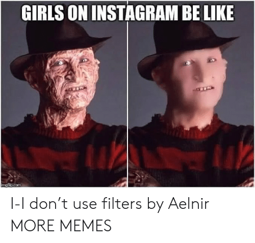 Filters: GIRLS ON INSTAGRAM BE LIKE  imaflip.com I-I don't use filters by Aelnir MORE MEMES