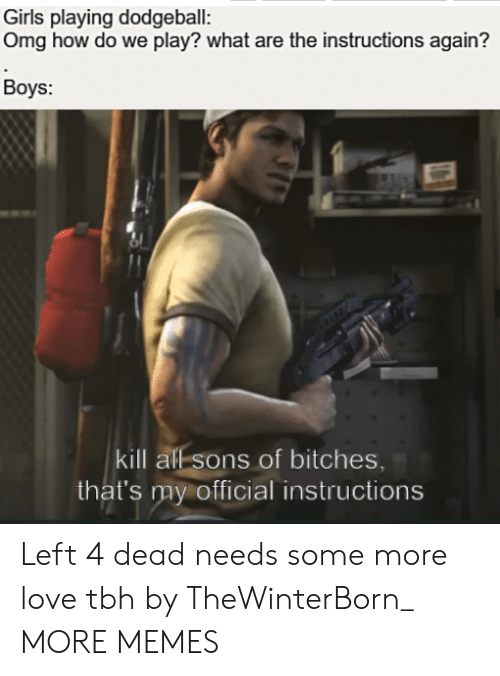 What Are The: Girls playing dodgeball:  Omg how do we play? what are the instructions again?  Boys:  kill all sons of bitches,  that's my official instructions Left 4 dead needs some more love tbh by TheWinterBorn_ MORE MEMES