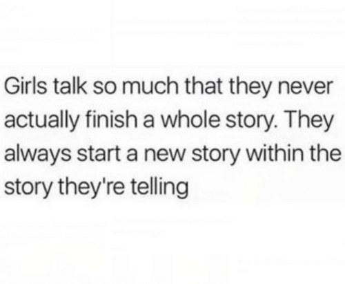So Much That: Girls talk so much that they never  actually finish a whole story. They  always start a new story within the  story they're telling