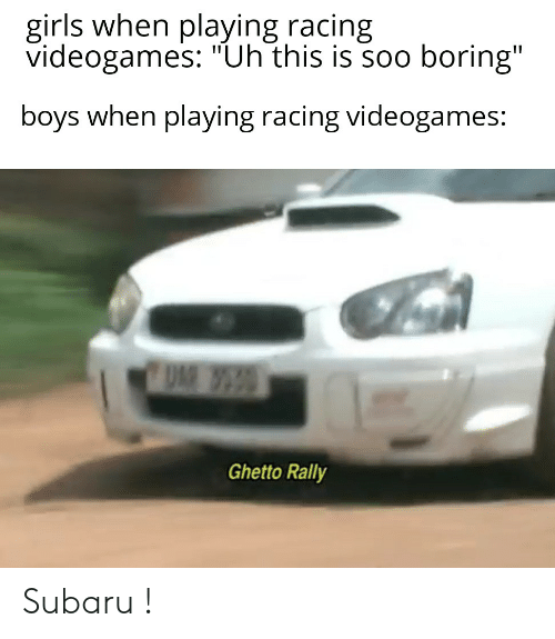 """Ghetto, Girls, and Dank Memes: girls when playing racing  videogames: """"Uh this is soo boring""""  boys when playing racing videogames:  Ghetto Rally Subaru !"""