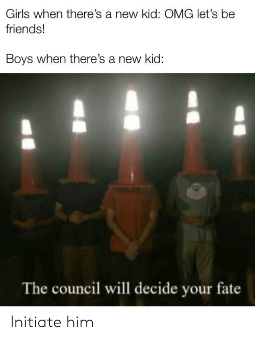 Council: Girls when there's a new kid: OMG let's be  friends!  Boys when there's a new kid:  The council will decide your fate Initiate him