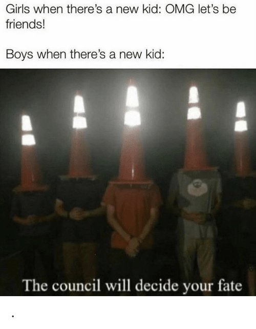 Council: Girls when there's a new kid: OMG let's be  friends!  Boys when there's a new kid:  The council will decide your fate .