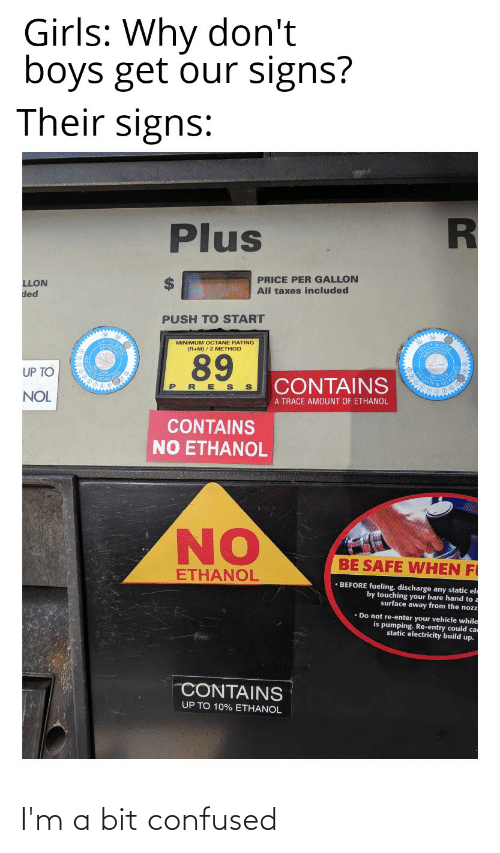 nol: Girls: Why don't  boys get our signs?  Their signs:  Plus  PRICE PER GALLON  All taxes included  LLON  ded  PUSH TO START  MINIMUM OCTANE RATING  (R+M) / 2 METHOD  89  UP TO  CONTAINS  E S  PR  NOL  A TRACE AMOUNT OF ETHANOL  CONTAINS  NO ETHANOL  NO  BE SAFE WHEN FI  ETHANOL  • BEFORE fueling, discharge any static el  by touching your bare hand to.  surface away from the nozz  • Do not re-enter your vehicle while  is pumping. Re-entry could ca  static electricity build up.  CONTAINS  UP TO 10% ETHANOL I'm a bit confused