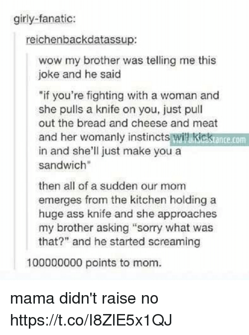 "Meate: girly-fanatic:  reichenbackdatassup:  wow my brother was telling me this  joke and he said  ""if you're fighting with a woman and  she pulls a knife on you, just pull  out the bread and cheese and meat  and her womanly instincts witikicktance.com  in and she'll just make you a  sandwich""  then all of a sudden our mom  emerges from the kitchen holding a  huge ass knife and she approaches  my brother asking ""sorry what was  that?"" and he started screaming  100000000 points to mom. mama didn't raise no https://t.co/I8ZlE5x1QJ"
