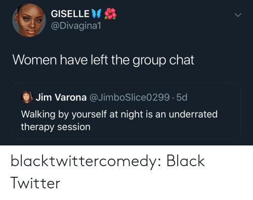 Chat: GISELLE  @Divagina1  Women have left the group chat  Jim Varona @JimboSlice0299 5d  Walking by yourself at night is an underrated  therapy session blacktwittercomedy:  Black Twitter