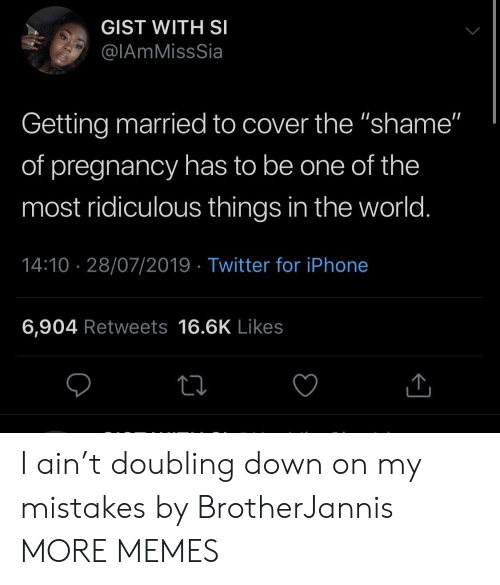 "Pregnancy: GIST WITH SI  @IAmMissSia  Getting married to cover the ""shame""  of pregnancy has to be one of the  most ridiculous things in the world.  14:10 28/07/2019 Twitter for iPhone  6,904 Retweets 16.6K Likes I ain't doubling down on my mistakes by BrotherJannis MORE MEMES"