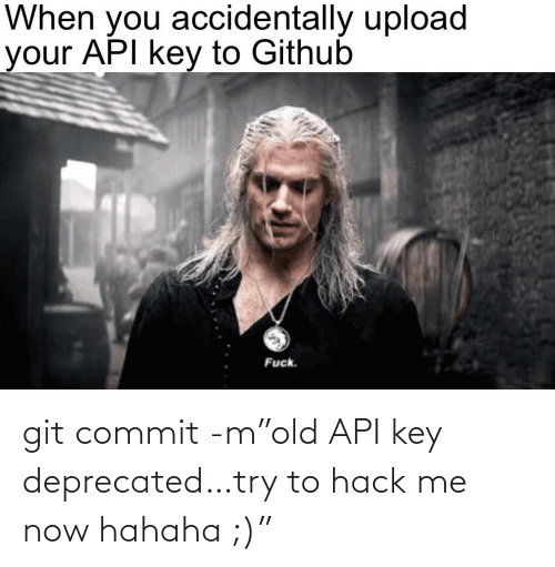 "Try: git commit -m""old API key deprecated…try to hack me now hahaha ;)"""
