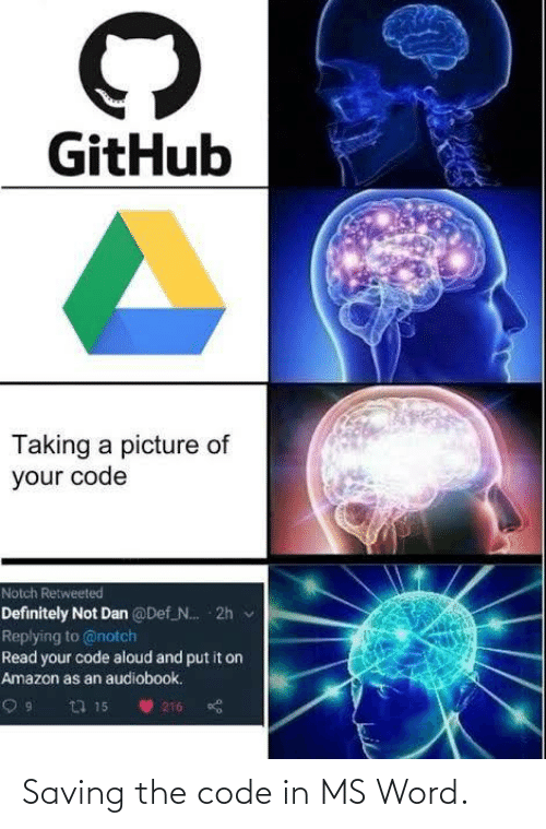 notch: GitHub  Taking a picture of  your code  Notch Retweeted  Definitely Not Dan @Def N. 2h v  Replying to @notch  Read your code aloud and put it on  Amazon as an audiobook.  23 15  216 Saving the code in MS Word.