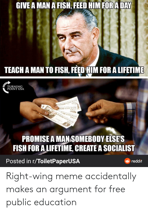 dod: GIVE A MAN A FISH, FEED HIM FORA DAY  TEACH A MAN TO FISH, FEED HIM FOR A LIFETIME  TURNING  PÕINT USA  DOD COUPON  OD COUPON  FOOD COUPO  PROMISE A MAN SOMEBODY ELSE'S  FISH FOR A LIFETIME, CREATE A SOCIALIST  reddit  Posted in r/ToiletPaperUSA Right-wing meme accidentally makes an argument for free public education