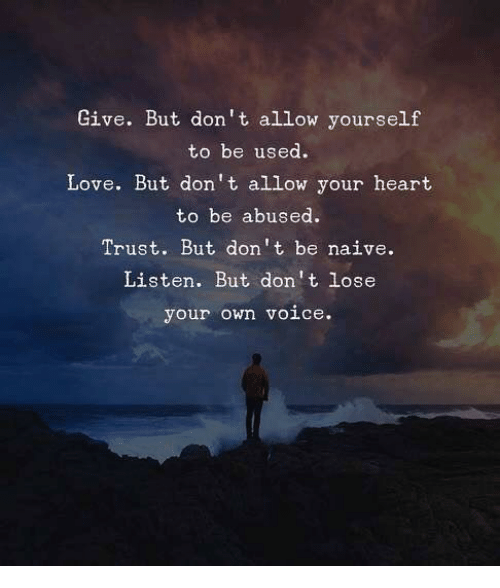 Love, Heart, and Naive: Give. But don't allow yourself  to be used.  Love. But don't allow your heart  to be abused.  Trust. But don't be naive.  Listen. But don't lose  your own voice.
