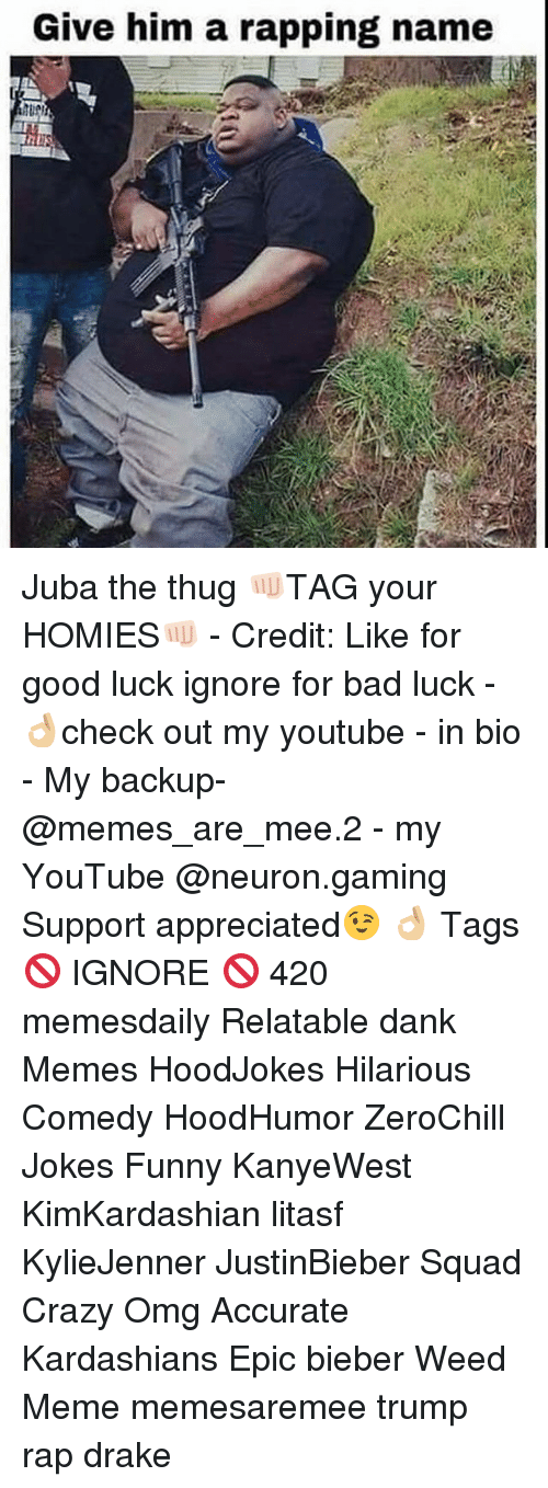 weed meme: Give him a rapping name Juba the thug 👊🏻TAG your HOMIES👊🏻 - Credit: Like for good luck ignore for bad luck - 👌🏼check out my youtube - in bio - My backup- @memes_are_mee.2 - my YouTube @neuron.gaming Support appreciated😉 👌🏼 Tags 🚫 IGNORE 🚫 420 memesdaily Relatable dank Memes HoodJokes Hilarious Comedy HoodHumor ZeroChill Jokes Funny KanyeWest KimKardashian litasf KylieJenner JustinBieber Squad Crazy Omg Accurate Kardashians Epic bieber Weed Meme memesaremee trump rap drake