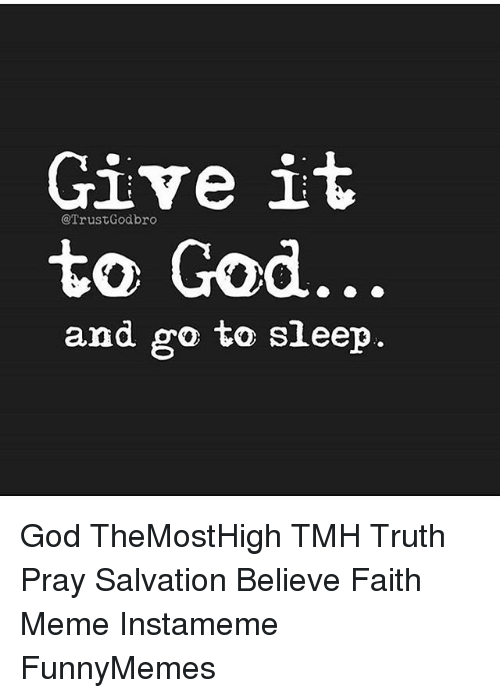 Faith Meme: Give it  Trust Godbro  to God  and go to sleep God TheMostHigh TMH Truth Pray Salvation Believe Faith Meme Instameme FunnyMemes