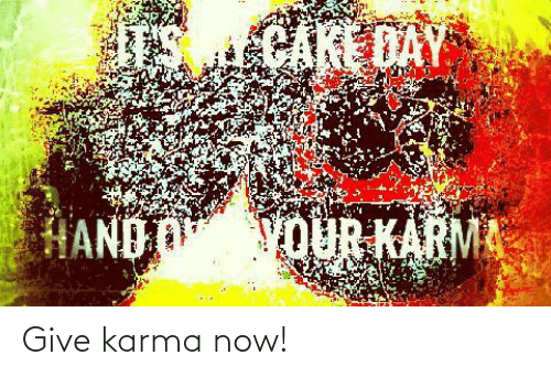 now: Give karma now!