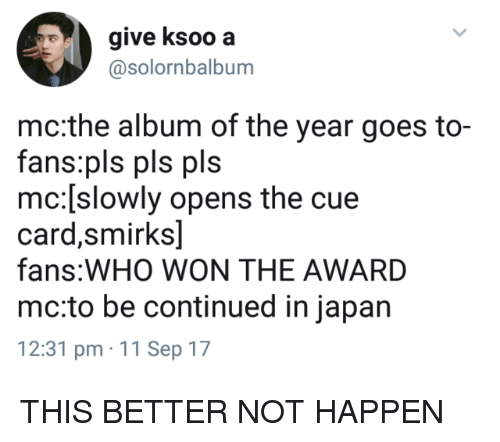 to be continued: give ksoo a  @solornbalbum  mc:the album of the year goes to-  fans:pls pls pls  mc:[slowly opens the cue  card,smirks]  fans:WHO WON THE AWARD  mc:to be continued in japan  12:31 pm 11 Sep 17 THIS BETTER NOT HAPPEN