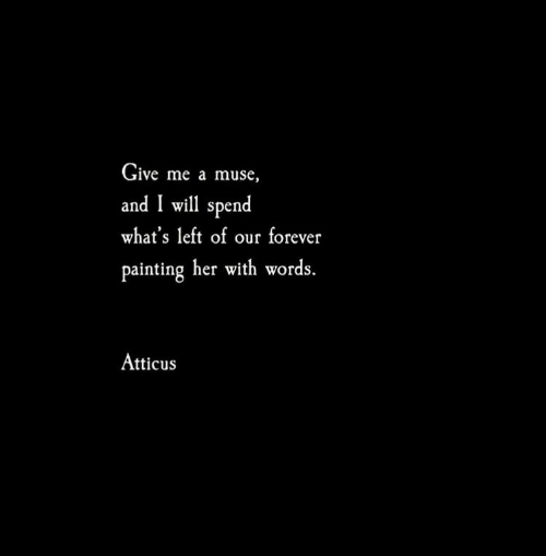 Muse: Give me a muse,  and I will spend  what's left of our forever  painting her with words.  Atticus