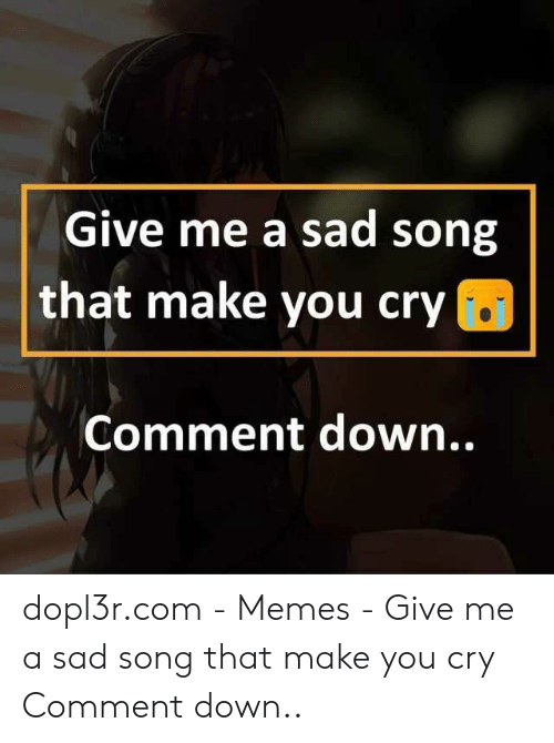 Give Me a Sad Song That Make You Cry Comment Down Dopl3rcom