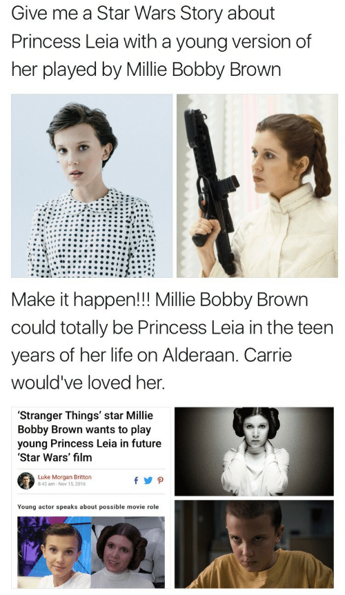 Princess Leia: Give me a Star Wars Story about  Princess Leia with a young version of  her played by Millie Bobby Brown   Make it happen!!! Millie Bobby Brown  could totally be Princess Leia in the teen  years of her life on Alderaan. Carrie  would've loved her  'Stranger Things' star Millie  Bobby Brown wants to play  young Princess Leia in future  Star Wars' film  Luke Morgan Britton  8:42 am-Nov 15,2016  Young actor speaks about possible movie role