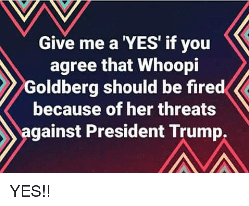 Whoopi: Give me a 'YES' if you  agree that Whoopi  Goldberg should be fired  because of her threats  against President Trump, YES!!