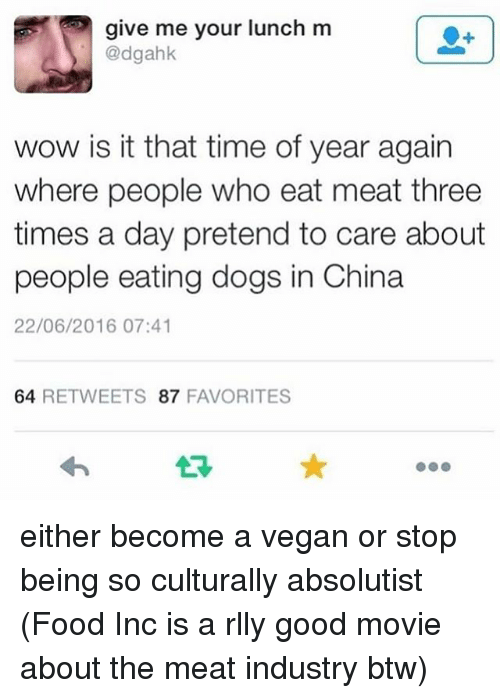 Pretend To Care: give me your lunch m  @dgahk  wow is it that time of year again  where people who eat meat three  times a day pretend to care about  people eating dogs in China  22/06/2016 07:41  64 RETWEETS 87 FAVORITES either become a vegan or stop being so culturally absolutist (Food Inc is a rlly good movie about the meat industry btw)