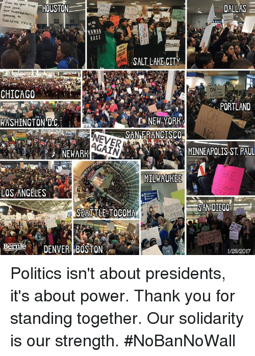 yearn: Give Me your tired,  HOUSTON  DALLAS  your huddled mass  yearning  BREATHE FREE  RACE  SALT LAKE CITY  ONE  CHICAGO  PORTLAND  WASHINGTON DC  SAN FRANCISCO  AGAIN  MINNEAPOLIS-ST PAUL  NEWARK  MILWAUKEE  LOS ANGELES  SAN DIEGO  SEATTLE TO COMA  Bernie  DENVER BOSTON  1/28/2017 Politics isn't about presidents, it's about power.  Thank you for standing together. Our solidarity is our strength. #NoBanNoWall