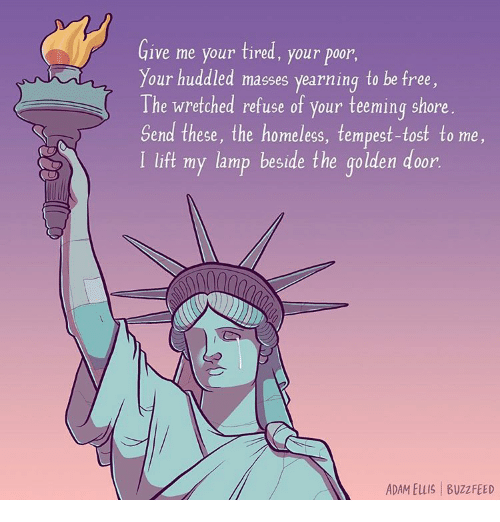 yearn: Give me your tired, your poor  our huddled masses yearning to be free  The wretched refuse of your teeming shore  Send these, the homeless, tempest-tost to me,  l lift my lamp beside the golden door  ADAM ELLIS BuzzFEED