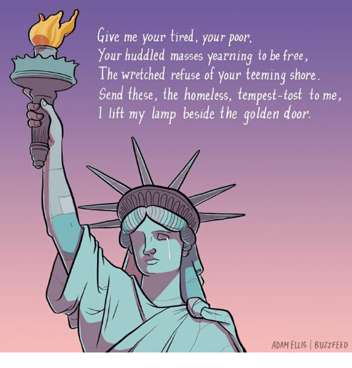 yearn: Give me your tired, your poor,  Your huddled masses yearning to be free  The wretched refuse of your teeming shore  Send these, the homeless, tempest-tost to me,  l lift my lamp beside the golden door.  ADAM ELLIS Buzz FEED