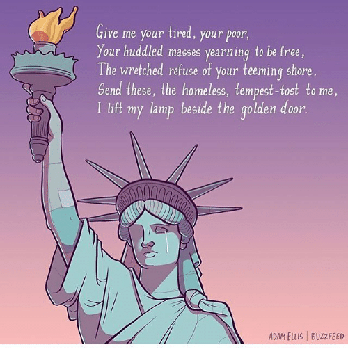 yearn: Give me your tired, your poor  Your huddled masses yearning to be free,  The wretched refuse of your teeming shore  Send these, the homeless, tempest-tost to me  I lift my lamp beside the golden door.  ADAM Elus l Buzz FEED